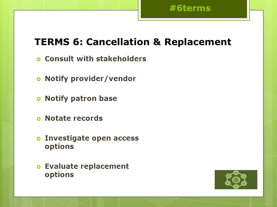 TERMS 6: Cancellation & Replacement  Consult with stakeholders  Notify provider/vendor  Notify patron base  Notate records  Investigate open access options  Evaluate replacement options