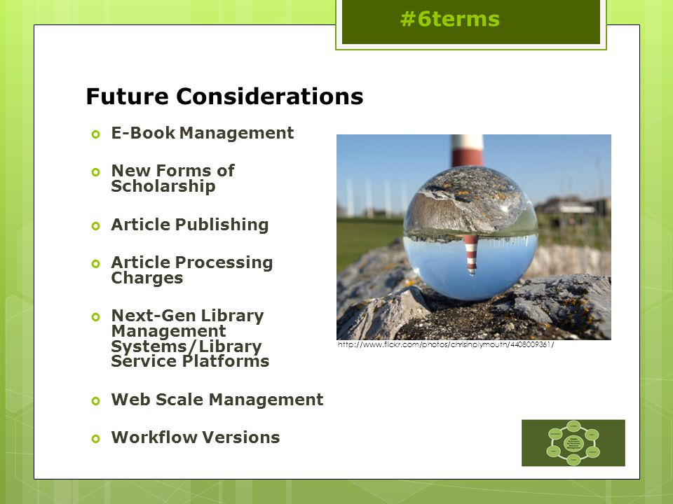Future Considerations  E-Book Management  New Forms of Scholarship  Article Publishing  Article Processing Charges  Next-Gen Library Management Systems/Library Service Platforms  Web Scale Management  Workflow Versions http://www.flickr.com/photos/chrisinplymouth/4408009361/