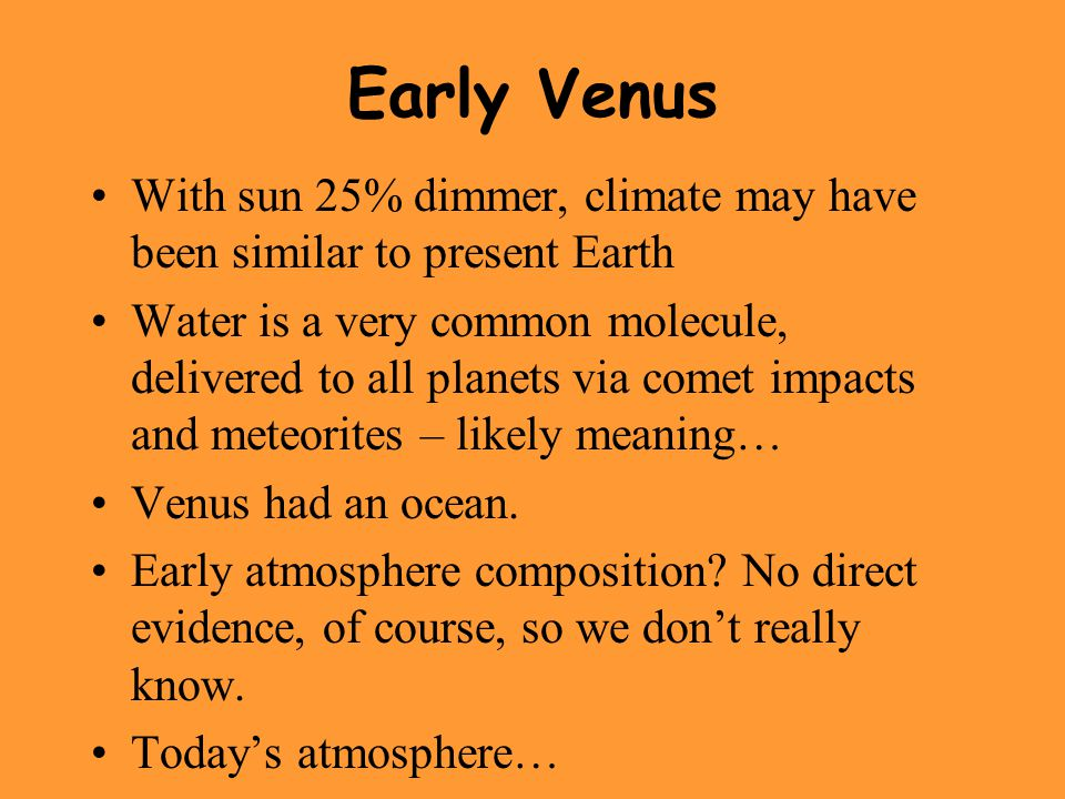 Early Venus With sun 25% dimmer, climate may have been similar to present Earth Water is a very common molecule, delivered to all planets via comet impacts and meteorites – likely meaning… Venus had an ocean.