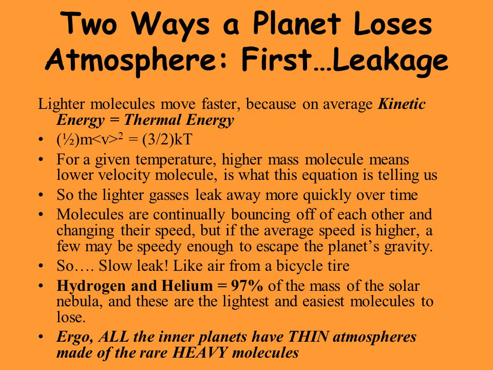 Two Ways a Planet Loses Atmosphere: First…Leakage Lighter molecules move faster, because on average Kinetic Energy = Thermal Energy (½)m 2 = (3/2)kT For a given temperature, higher mass molecule means lower velocity molecule, is what this equation is telling us So the lighter gasses leak away more quickly over time Molecules are continually bouncing off of each other and changing their speed, but if the average speed is higher, a few may be speedy enough to escape the planet's gravity.