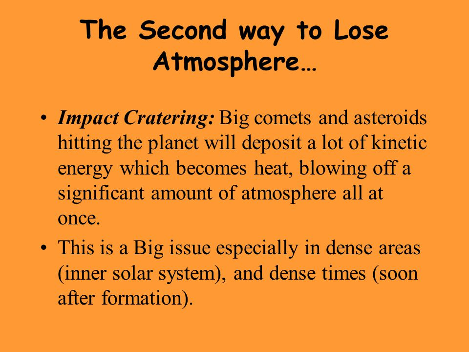 The Second way to Lose Atmosphere… Impact Cratering: Big comets and asteroids hitting the planet will deposit a lot of kinetic energy which becomes heat, blowing off a significant amount of atmosphere all at once.