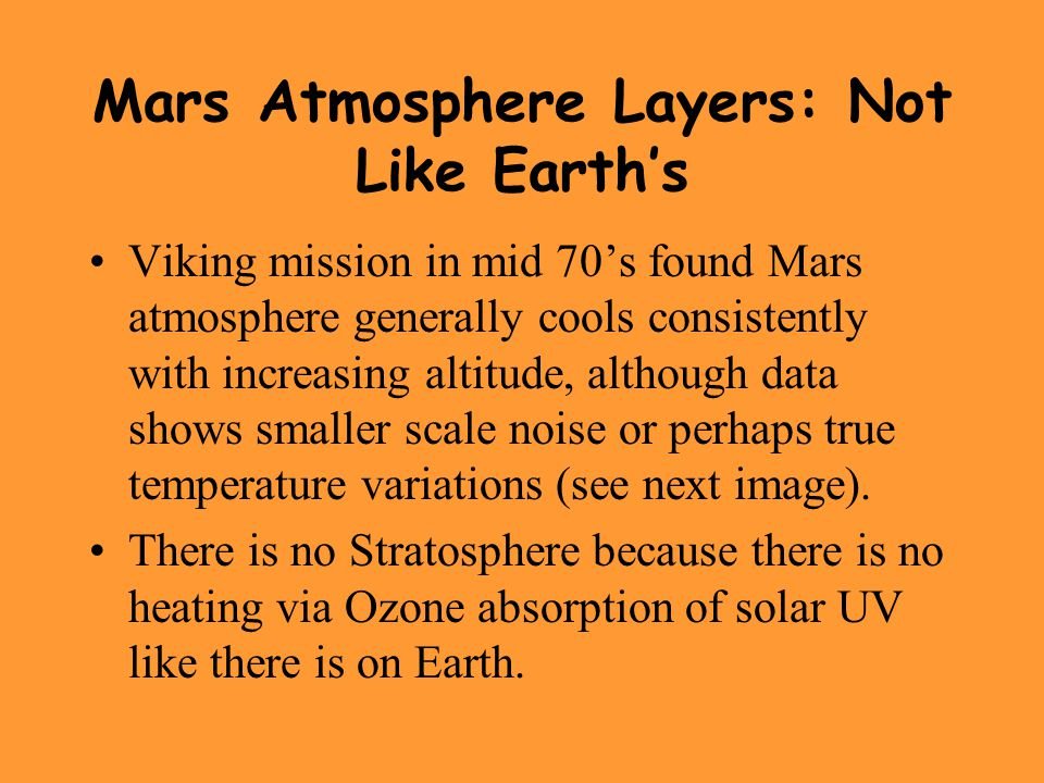 Mars Atmosphere Layers: Not Like Earth's Viking mission in mid 70's found Mars atmosphere generally cools consistently with increasing altitude, although data shows smaller scale noise or perhaps true temperature variations (see next image).