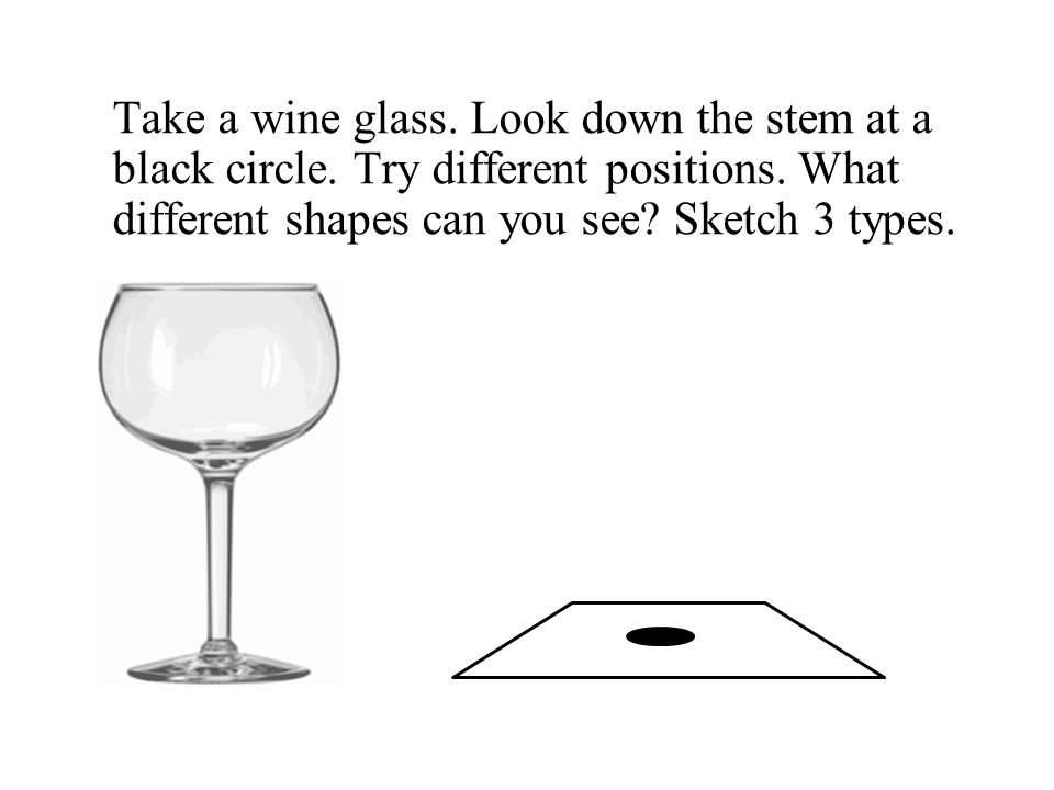Take a wine glass. Look down the stem at a black circle.