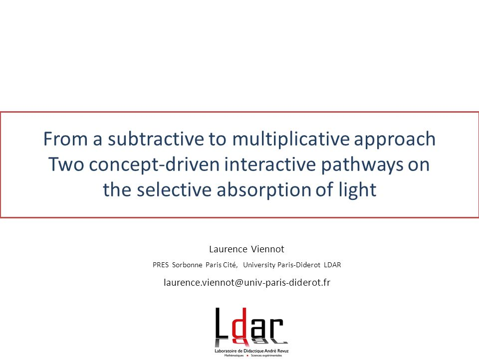 From a subtractive to multiplicative approach Two concept-driven interactive pathways on the selective absorption of light Laurence Viennot PRES Sorbonne Paris Cité, University Paris-Diderot LDAR laurence.viennot@univ-paris-diderot.fr
