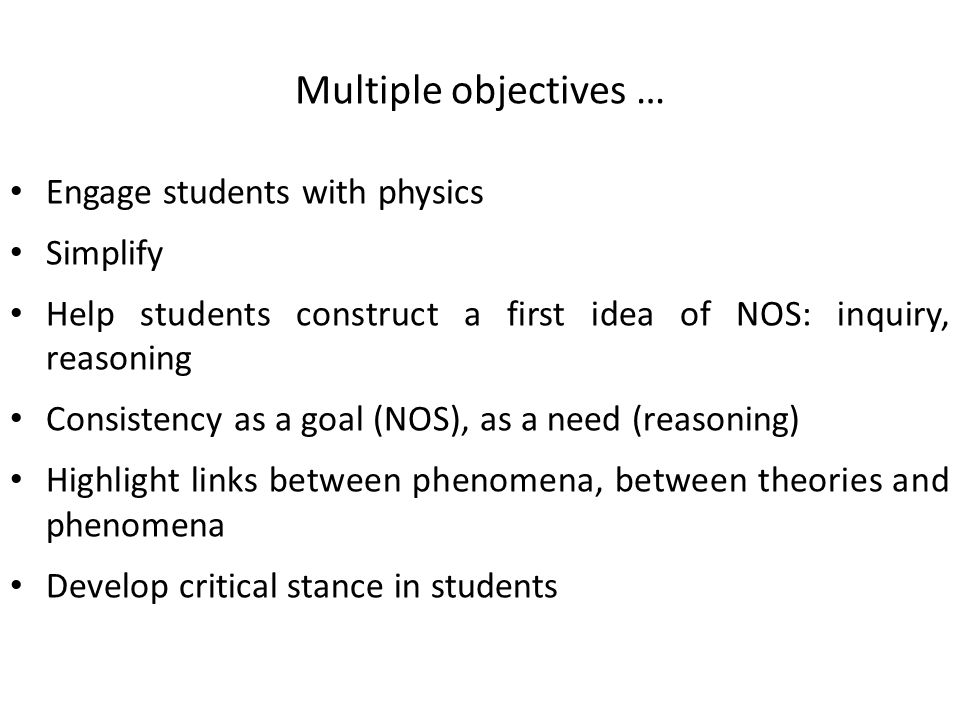 Multiple objectives … Engage students with physics Simplify Help students construct a first idea of NOS: inquiry, reasoning Consistency as a goal (NOS), as a need (reasoning) Highlight links between phenomena, between theories and phenomena Develop critical stance in students