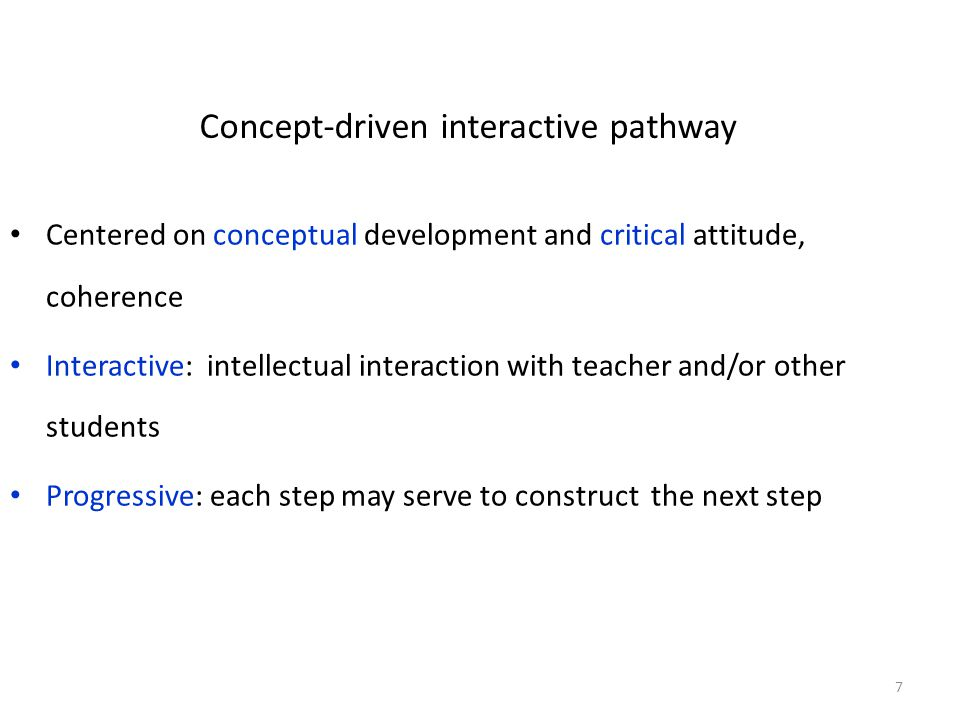 Concept-driven interactive pathway Centered on conceptual development and critical attitude, coherence Interactive: intellectual interaction with teacher and/or other students Progressive: each step may serve to construct the next step 7