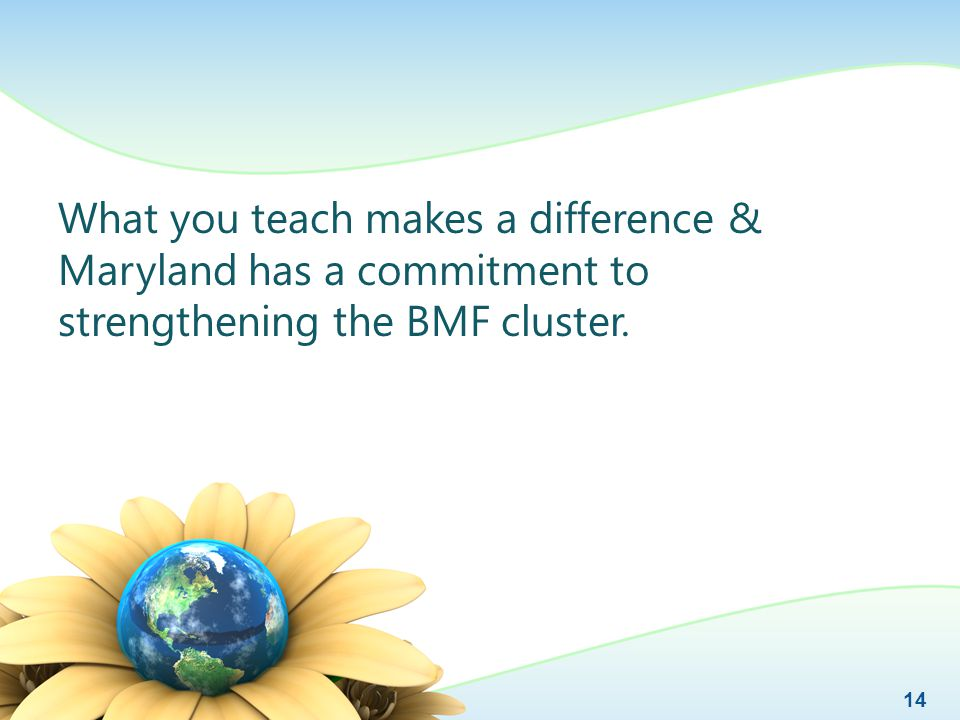 What you teach makes a difference & Maryland has a commitment to strengthening the BMF cluster. 14