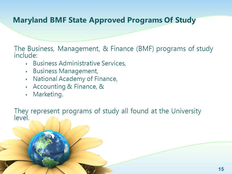 Maryland BMF State Approved Programs Of Study The Business, Management, & Finance (BMF) programs of study include: Business Administrative Services, Business Management, National Academy of Finance, Accounting & Finance, & Marketing.