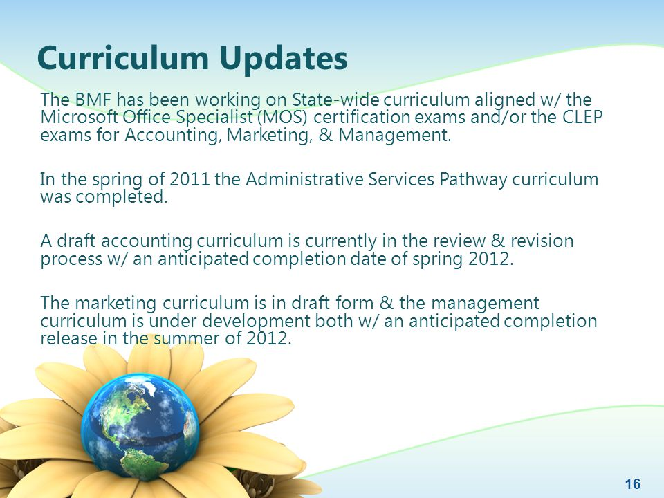 Curriculum Updates The BMF has been working on State-wide curriculum aligned w/ the Microsoft Office Specialist (MOS) certification exams and/or the CLEP exams for Accounting, Marketing, & Management.