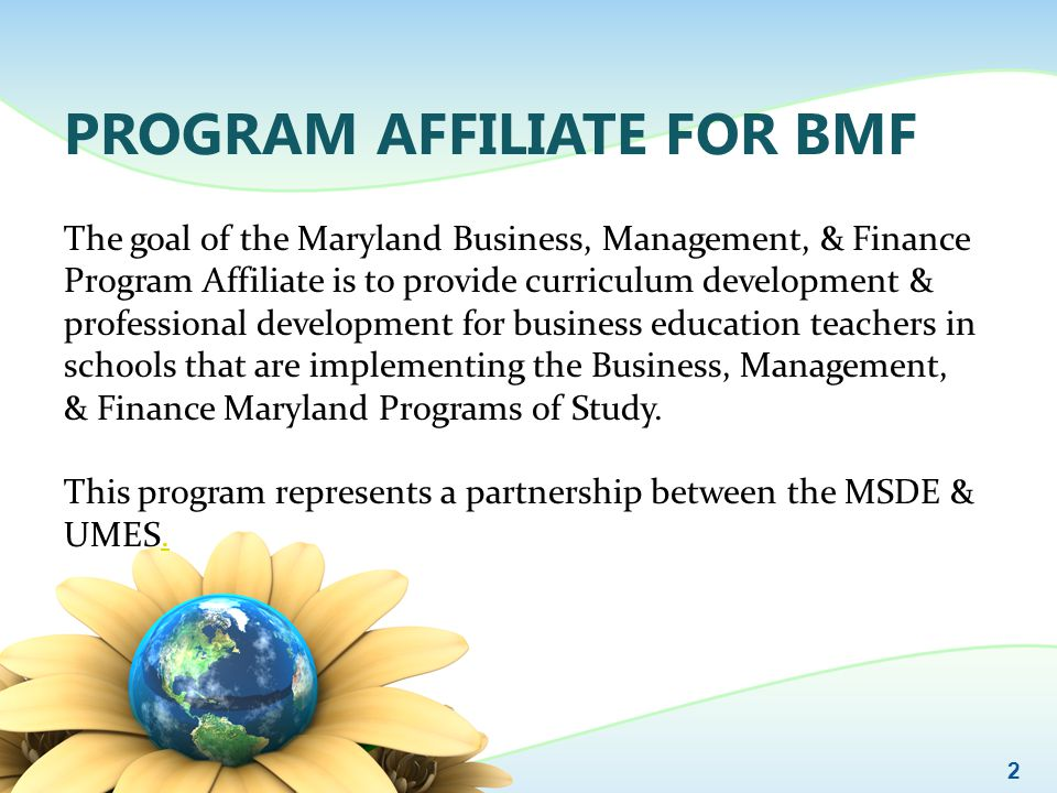 PROGRAM AFFILIATE FOR BMF The goal of the Maryland Business, Management, & Finance Program Affiliate is to provide curriculum development & profession