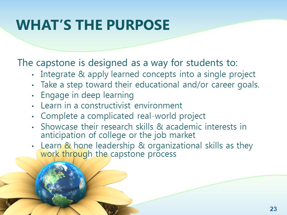 WHAT'S THE PURPOSE The capstone is designed as a way for students to: Integrate & apply learned concepts into a single project Take a step toward their educational and/or career goals.