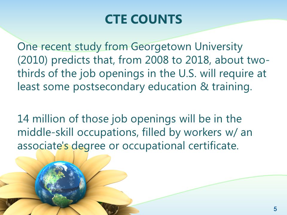 CTE COUNTS One recent study from Georgetown University (2010) predicts that, from 2008 to 2018, about two- thirds of the job openings in the U.S.