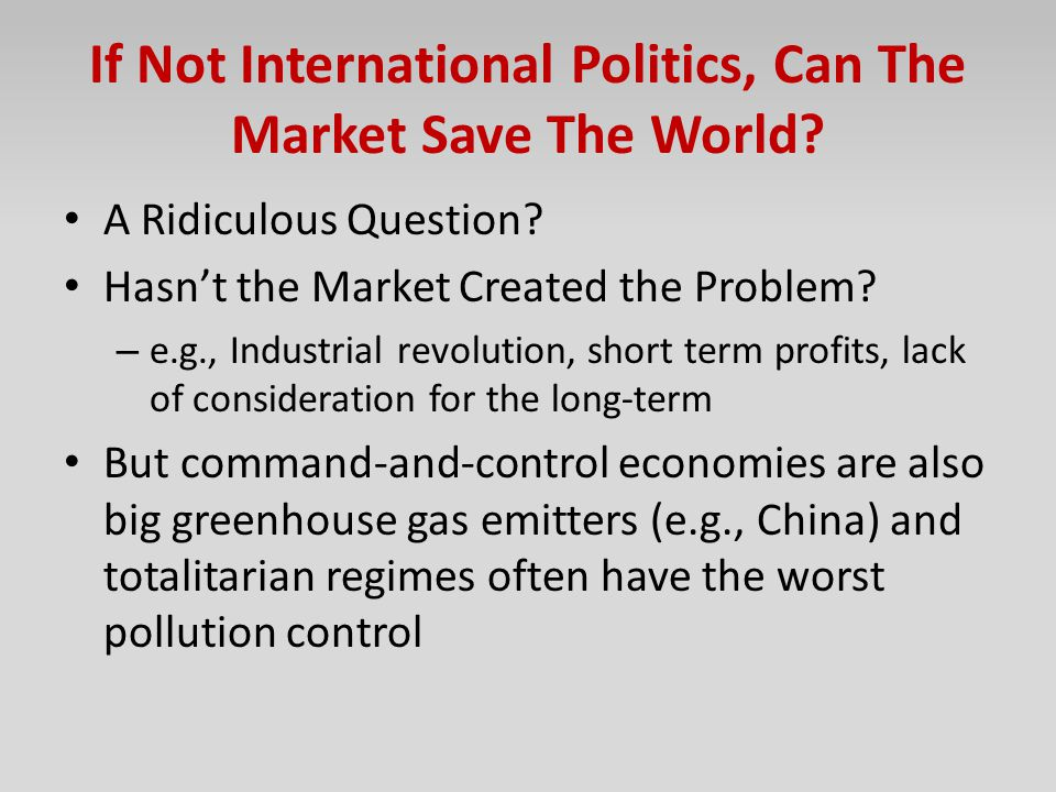 If Not International Politics, Can The Market Save The World? A Ridiculous Question? Hasn't the Market Created the Problem? – e.g., Industrial revolut