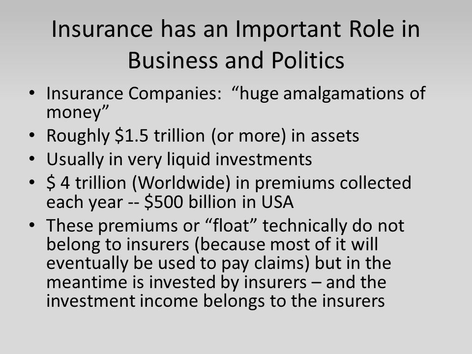 """Insurance has an Important Role in Business and Politics Insurance Companies: """"huge amalgamations of money"""" Roughly $1.5 trillion (or more) in assets"""