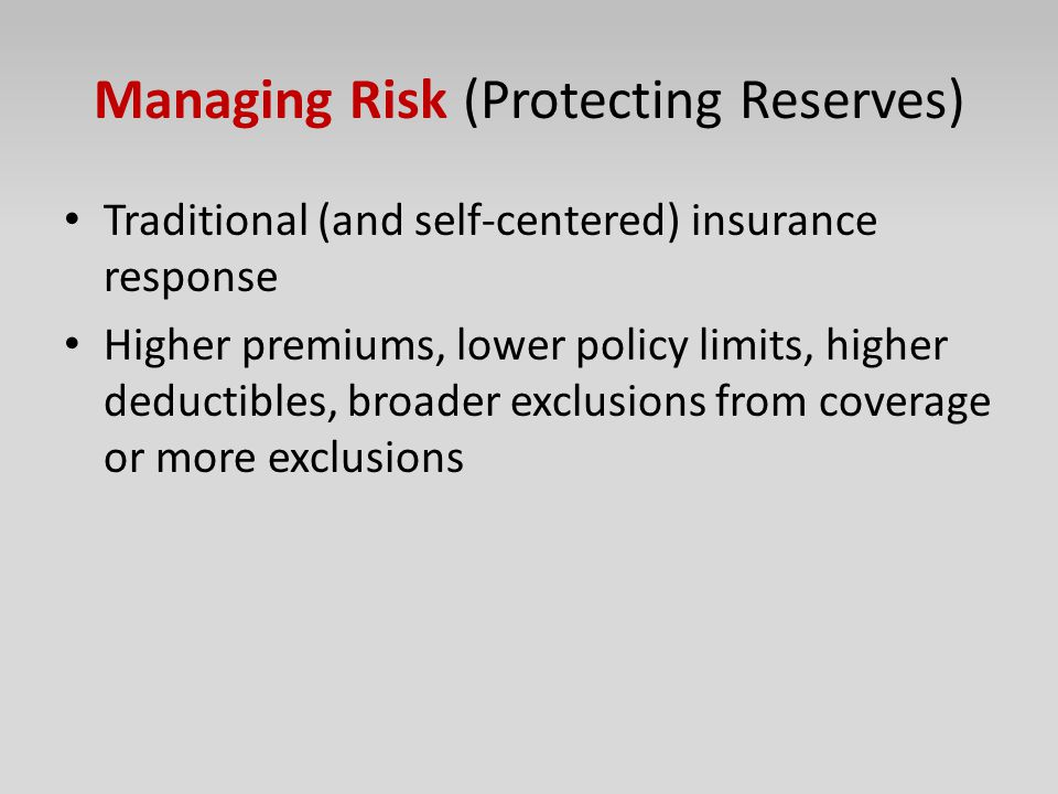 Managing Risk (Protecting Reserves) Traditional (and self-centered) insurance response Higher premiums, lower policy limits, higher deductibles, broad