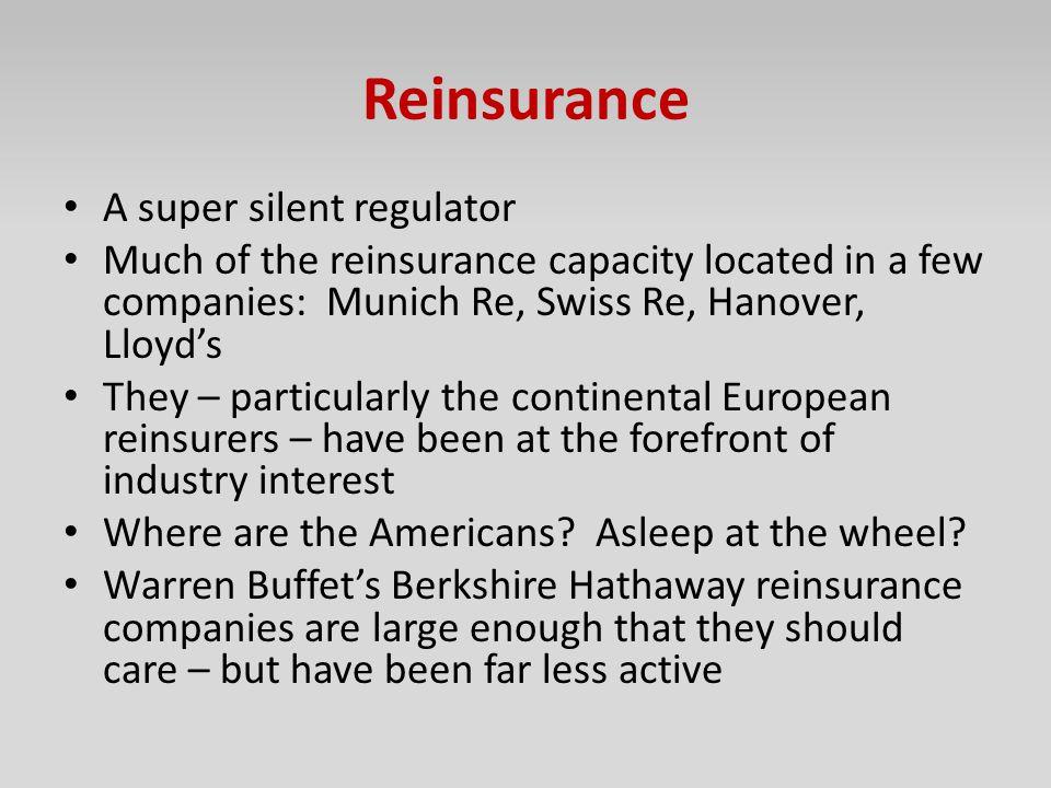 Reinsurance A super silent regulator Much of the reinsurance capacity located in a few companies: Munich Re, Swiss Re, Hanover, Lloyd's They – particu