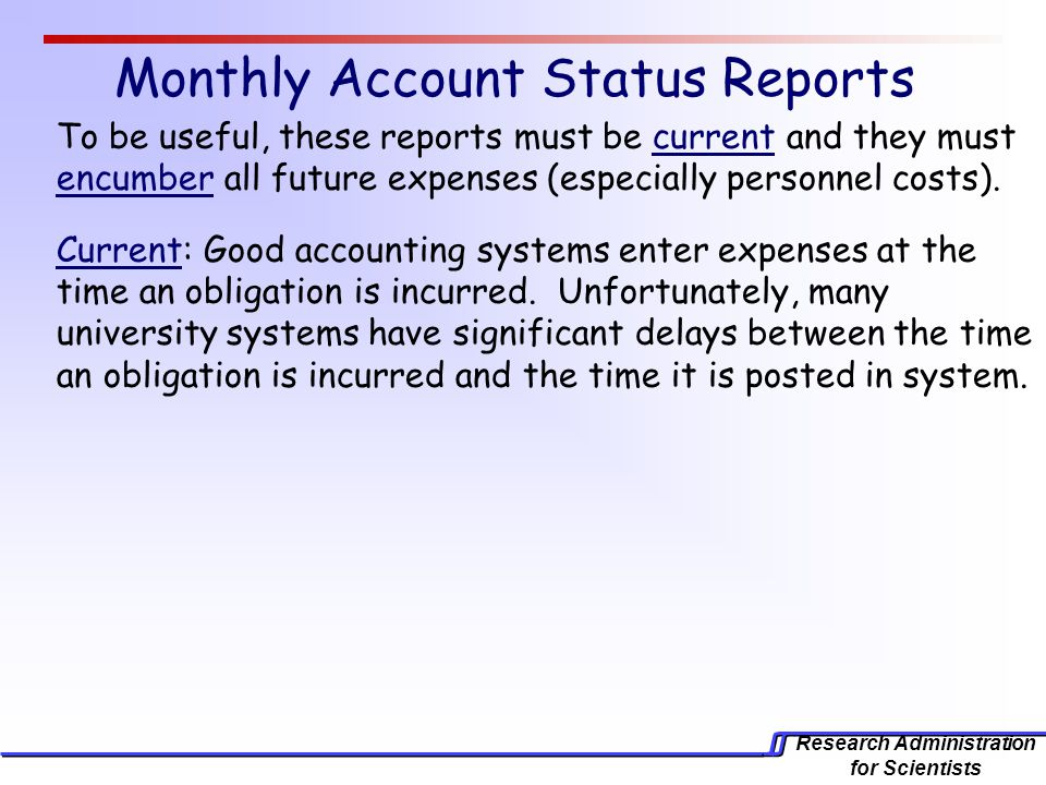 Research Administration for Scientists Monthly Account Status Reports To be useful, these reports must be current and they must encumber all future expenses (especially personnel costs).