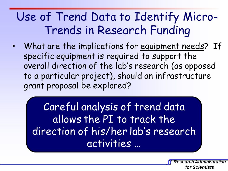 Research Administration for Scientists Use of Trend Data to Identify Micro- Trends in Research Funding What are the implications for equipment needs.