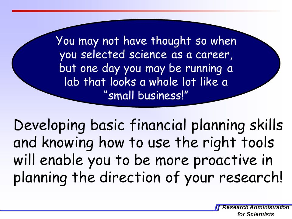 Research Administration for Scientists Developing basic financial planning skills and knowing how to use the right tools will enable you to be more proactive in planning the direction of your research.