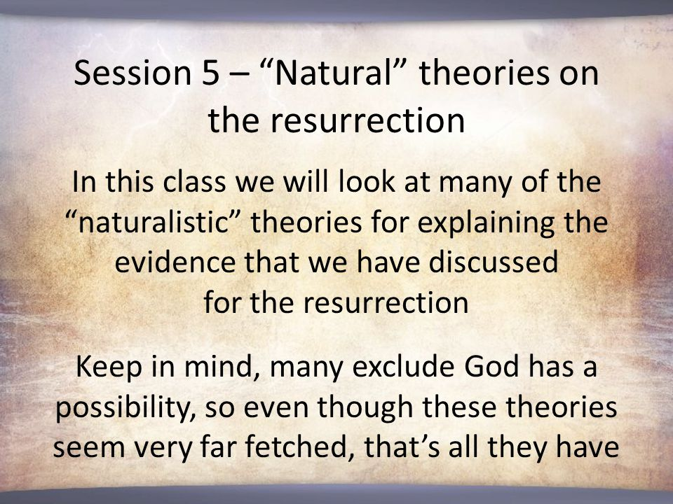 Session 5 – Natural theories on the resurrection In this class we will look at many of the naturalistic theories for explaining the evidence that we have discussed for the resurrection Keep in mind, many exclude God has a possibility, so even though these theories seem very far fetched, that's all they have