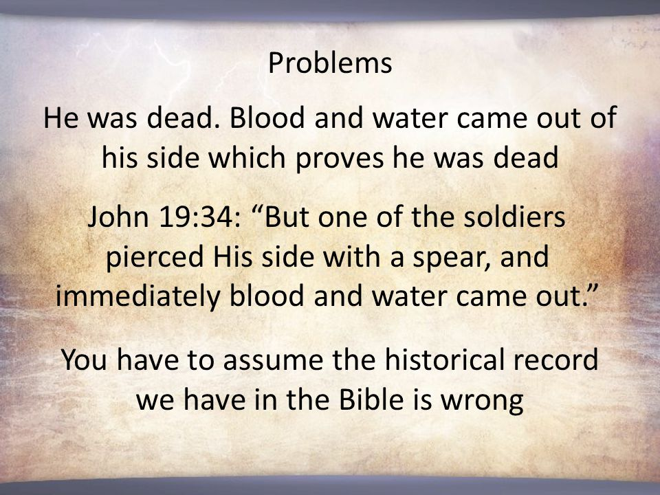 """He was dead. Blood and water came out of his side which proves he was dead Problems John 19:34: """"But one of the soldiers pierced His side with a spear"""