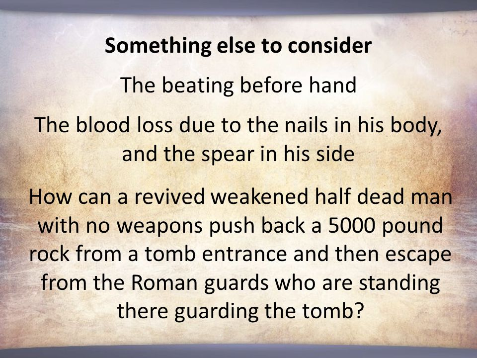 How can a revived weakened half dead man with no weapons push back a 5000 pound rock from a tomb entrance and then escape from the Roman guards who are standing there guarding the tomb.