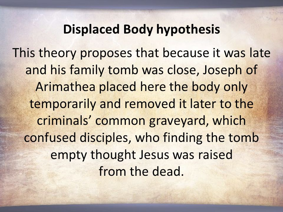 Displaced Body hypothesis This theory proposes that because it was late and his family tomb was close, Joseph of Arimathea placed here the body only temporarily and removed it later to the criminals' common graveyard, which confused disciples, who finding the tomb empty thought Jesus was raised from the dead.