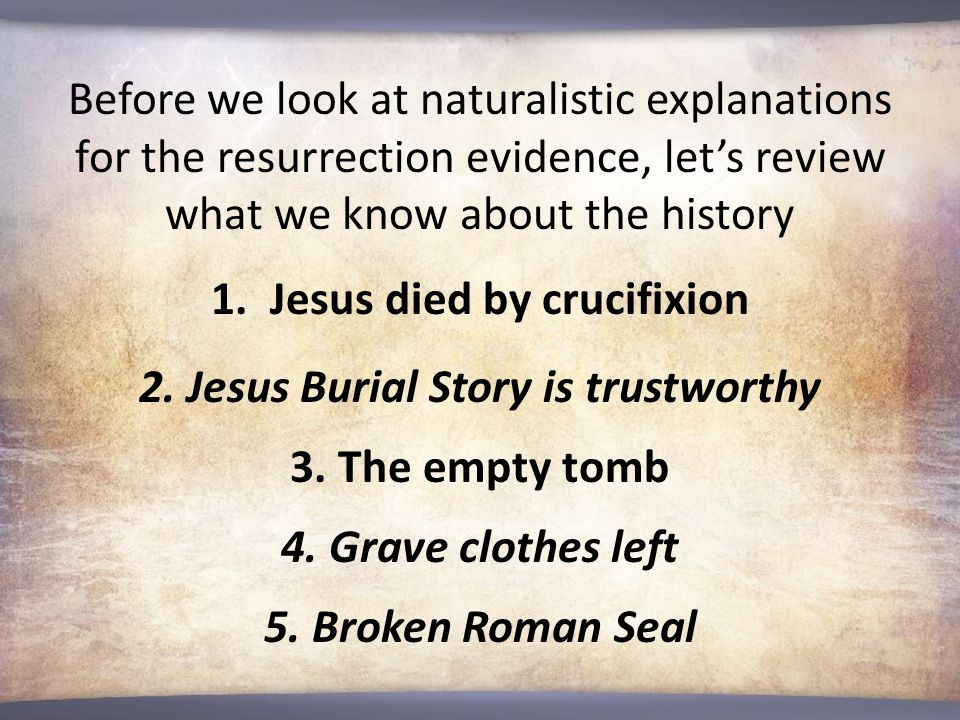 Before we look at naturalistic explanations for the resurrection evidence, let's review what we know about the history 1.