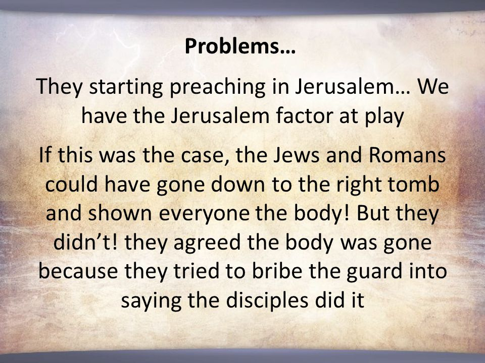 Problems… They starting preaching in Jerusalem… We have the Jerusalem factor at play If this was the case, the Jews and Romans could have gone down to the right tomb and shown everyone the body.