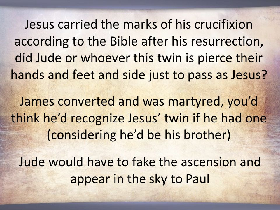 Jesus carried the marks of his crucifixion according to the Bible after his resurrection, did Jude or whoever this twin is pierce their hands and feet and side just to pass as Jesus.