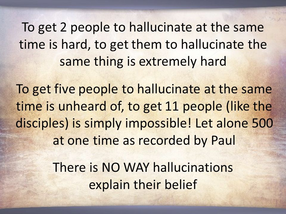 To get 2 people to hallucinate at the same time is hard, to get them to hallucinate the same thing is extremely hard To get five people to hallucinate at the same time is unheard of, to get 11 people (like the disciples) is simply impossible.