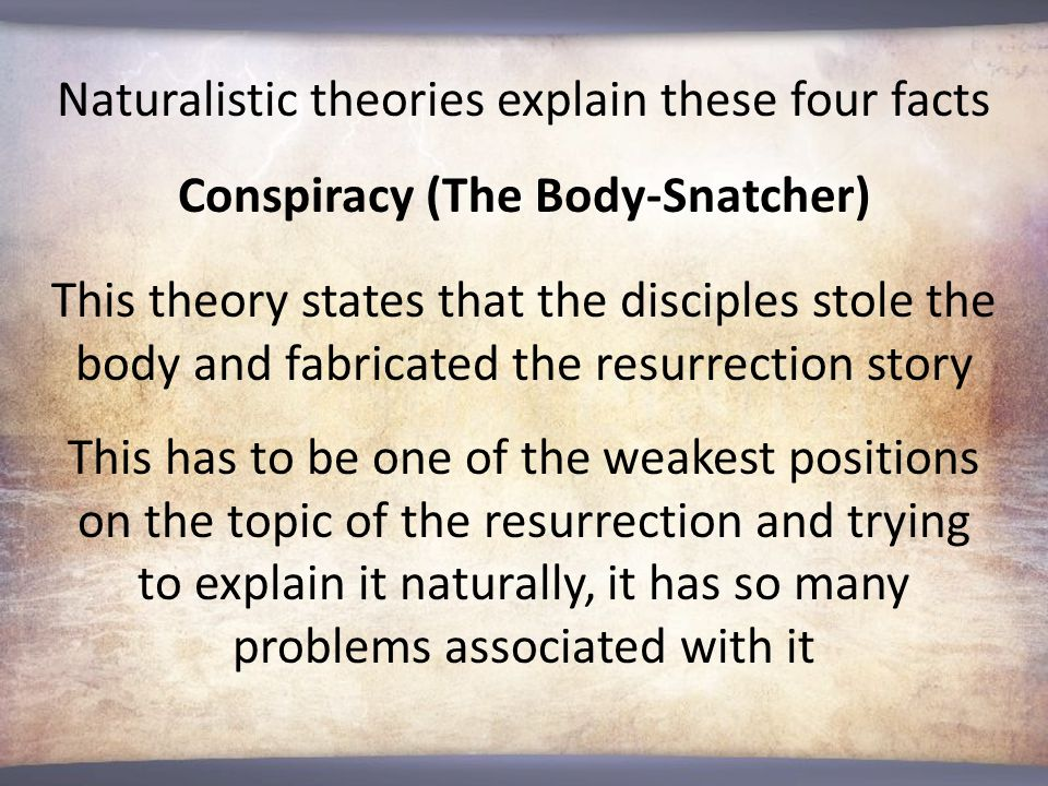 Naturalistic theories explain these four facts Conspiracy (The Body-Snatcher) This theory states that the disciples stole the body and fabricated the resurrection story This has to be one of the weakest positions on the topic of the resurrection and trying to explain it naturally, it has so many problems associated with it