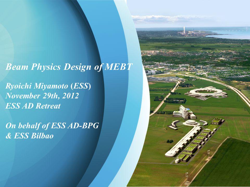 R. Miyamoto, Beam Physics Design of MEBT, ESS AD Retreat 1 Beam Physics Design of MEBT Ryoichi Miyamoto (ESS) November 29th, 2012 ESS AD Retreat On be