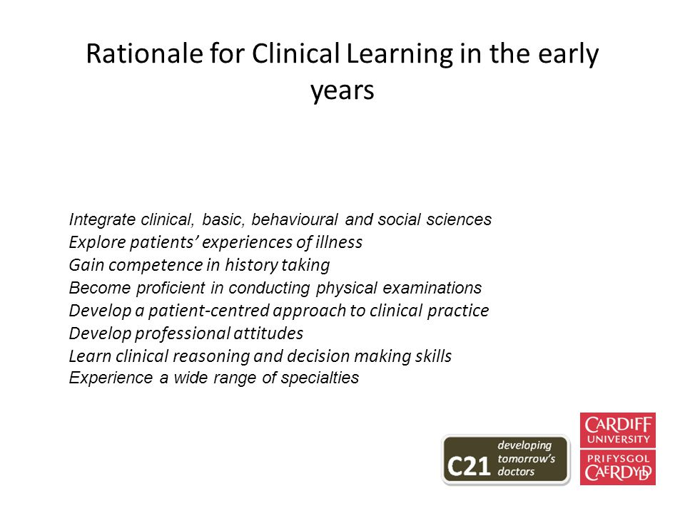Rationale for Clinical Learning in the early years Integrate clinical, basic, behavioural and social sciences Explore patients' experiences of illness Gain competence in history taking Become proficient in conducting physical examinations Develop a patient-centred approach to clinical practice Develop professional attitudes Learn clinical reasoning and decision making skills Experience a wide range of specialties