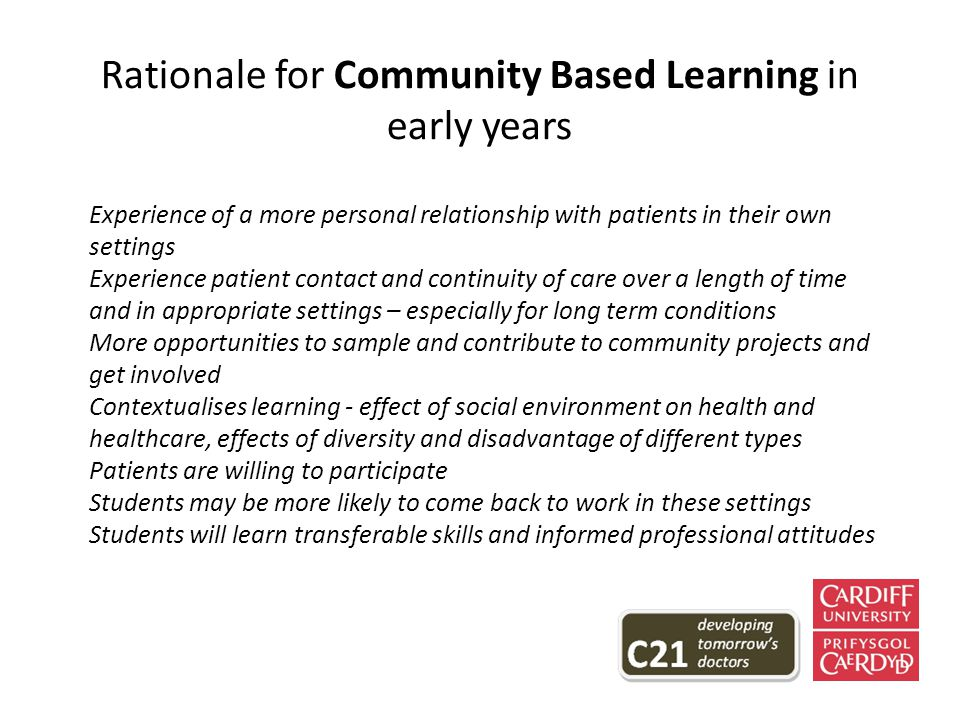 Rationale for Community Based Learning in early years Experience of a more personal relationship with patients in their own settings Experience patient contact and continuity of care over a length of time and in appropriate settings – especially for long term conditions More opportunities to sample and contribute to community projects and get involved Contextualises learning - effect of social environment on health and healthcare, effects of diversity and disadvantage of different types Patients are willing to participate Students may be more likely to come back to work in these settings Students will learn transferable skills and informed professional attitudes