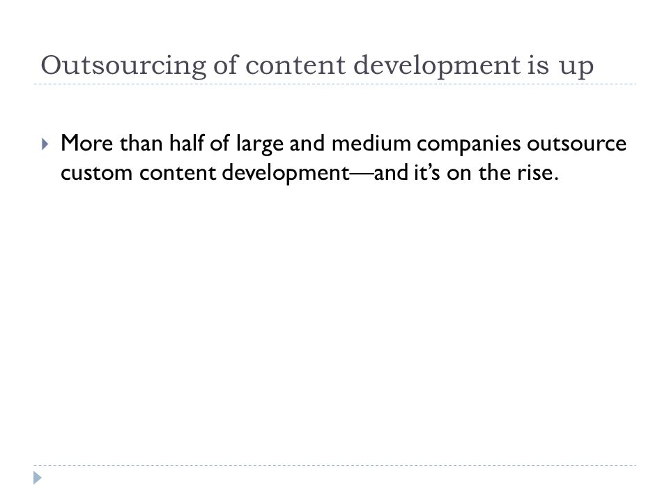 Outsourcing of content development is up  More than half of large and medium companies outsource custom content development—and it's on the rise.