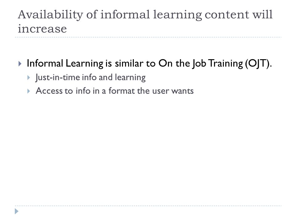Availability of informal learning content will increase  Informal Learning is similar to On the Job Training (OJT).