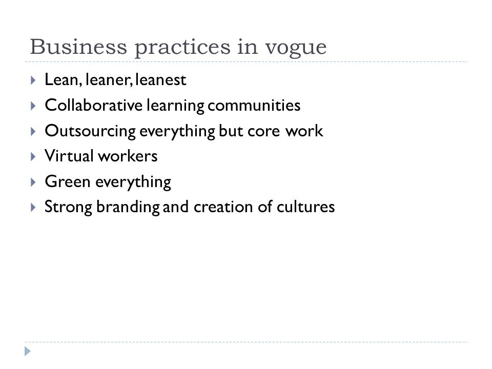 Business practices in vogue  Lean, leaner, leanest  Collaborative learning communities  Outsourcing everything but core work  Virtual workers  Green everything  Strong branding and creation of cultures