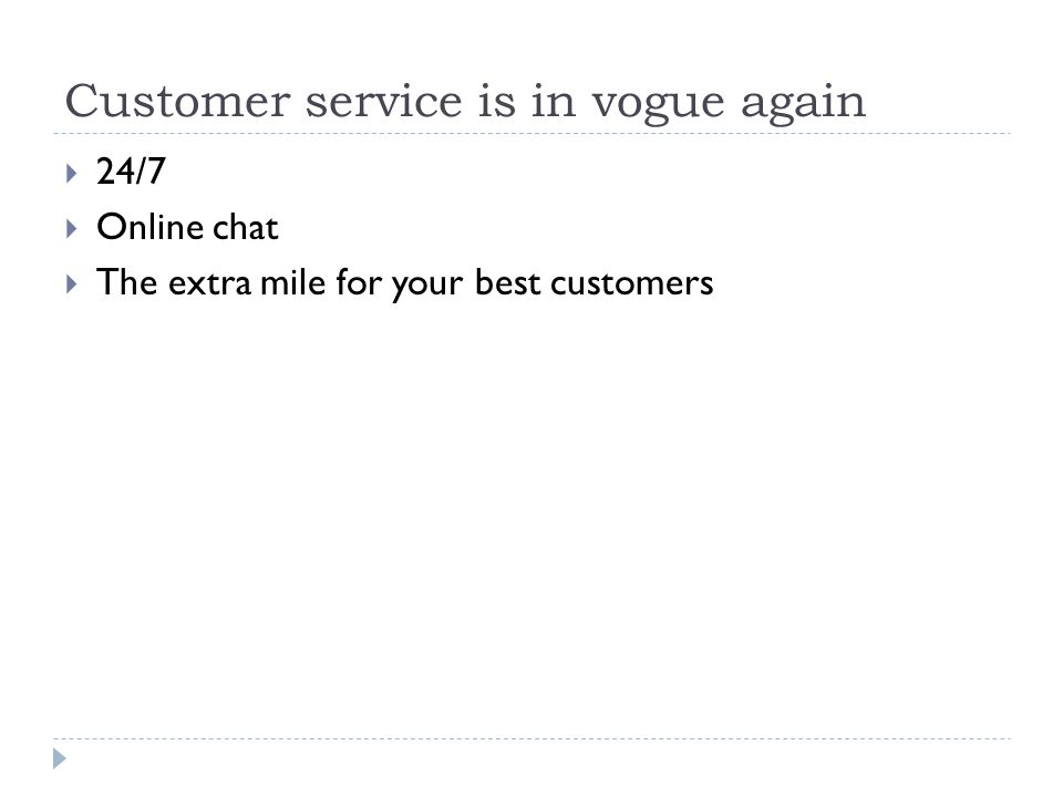 Customer service is in vogue again  24/7  Online chat  The extra mile for your best customers