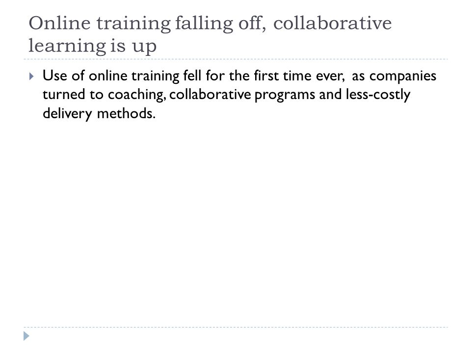 Online training falling off, collaborative learning is up  Use of online training fell for the first time ever, as companies turned to coaching, collaborative programs and less-costly delivery methods.