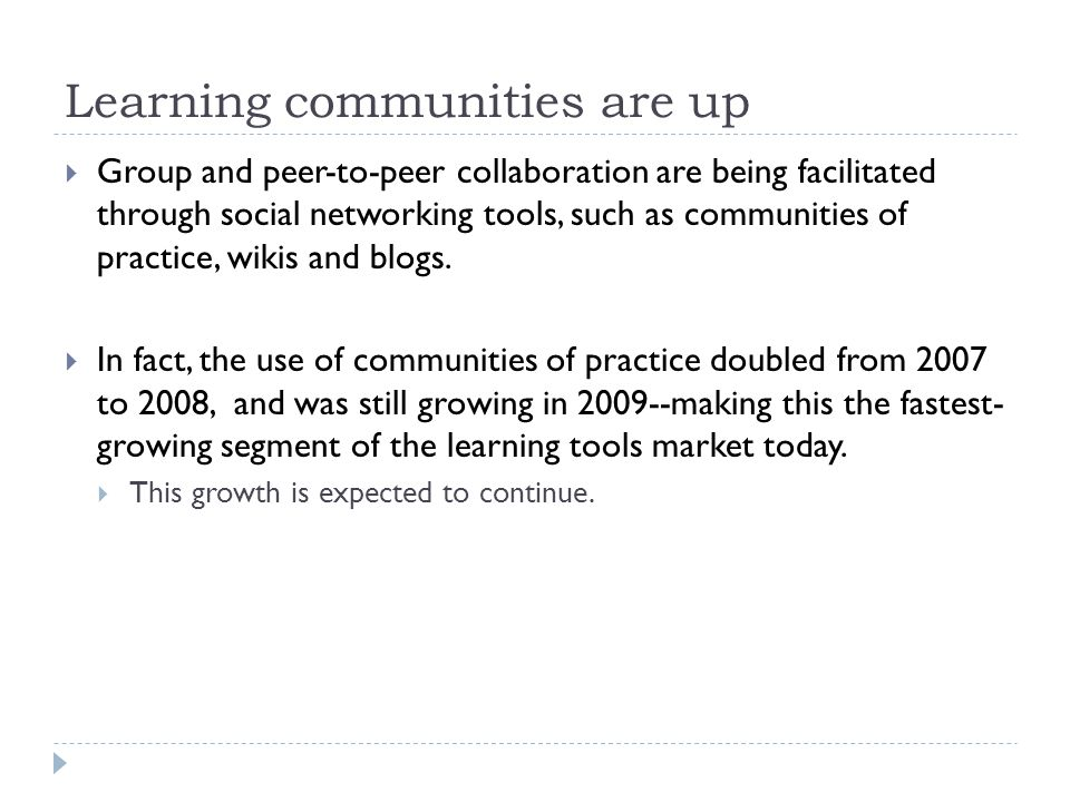 Learning communities are up  Group and peer-to-peer collaboration are being facilitated through social networking tools, such as communities of practice, wikis and blogs.