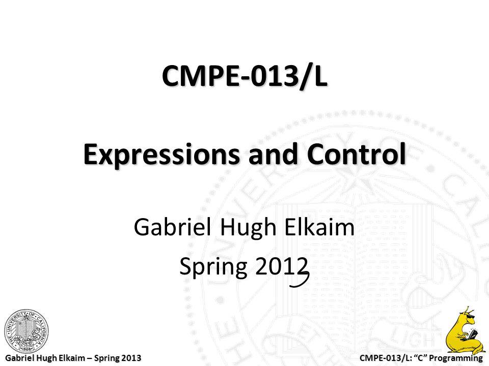 "CMPE-013/L: ""C"" Programming Gabriel Hugh Elkaim – Spring 2013 CMPE-013/L Expressions and Control Gabriel Hugh Elkaim Spring 2012"