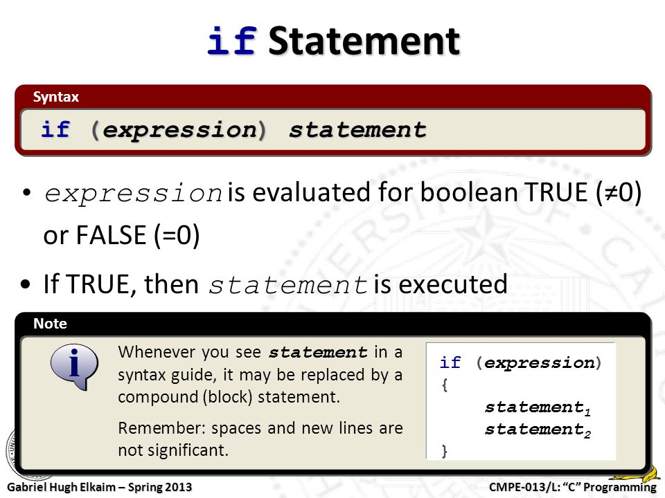 """CMPE-013/L: """"C"""" Programming Gabriel Hugh Elkaim – Spring 2013 Note Syntax if Statement expression is evaluated for boolean TRUE (≠0) or FALSE (=0) If"""
