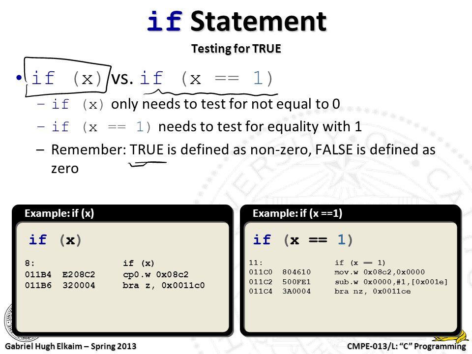"CMPE-013/L: ""C"" Programming Gabriel Hugh Elkaim – Spring 2013 if Statement Testing for TRUE Example: if (x)Example: if (x ==1) if (x)if (x == 1) 8: if"