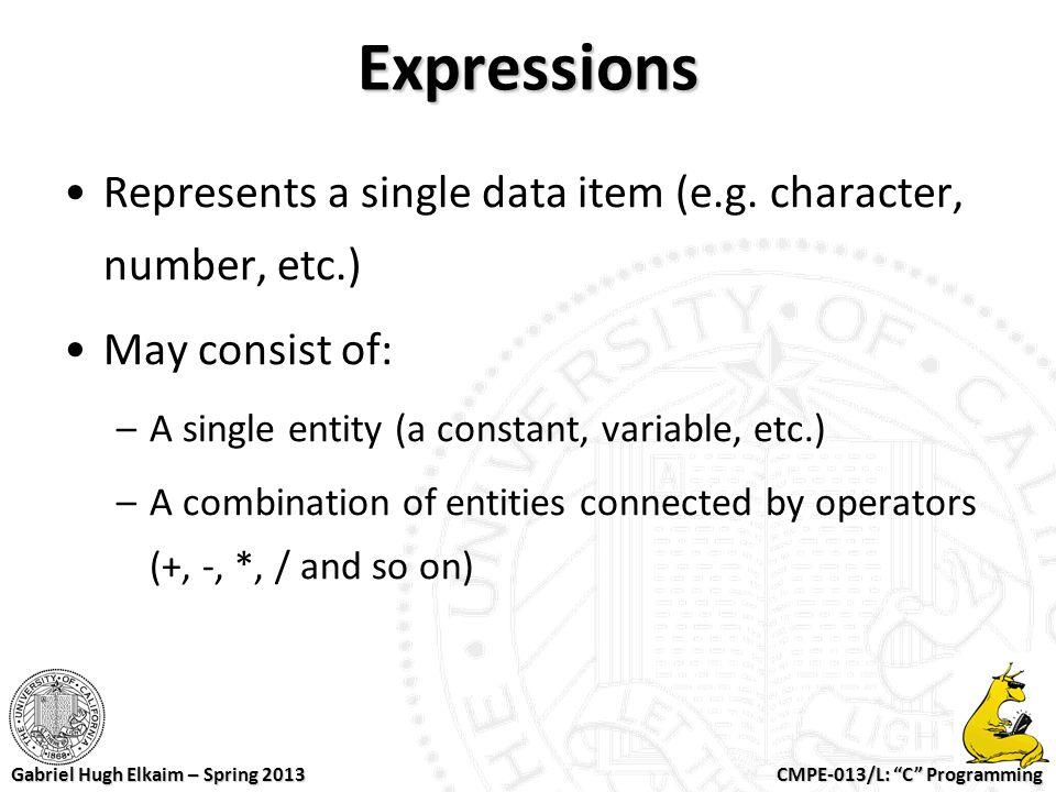 "CMPE-013/L: ""C"" Programming Gabriel Hugh Elkaim – Spring 2013 Expressions Represents a single data item (e.g. character, number, etc.) May consist of:"