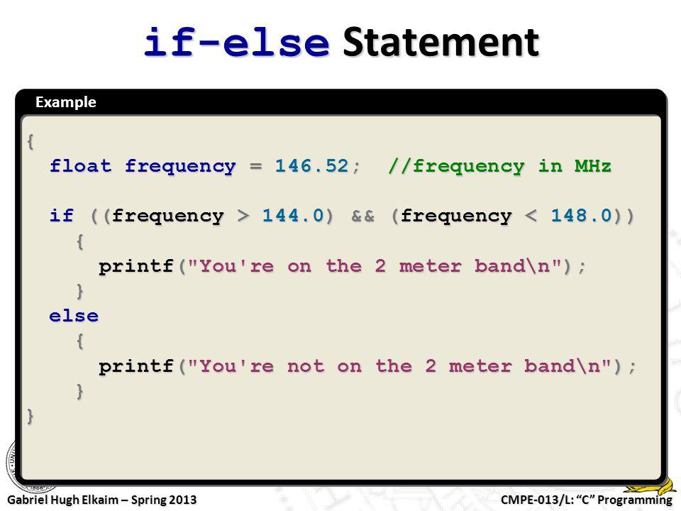 "CMPE-013/L: ""C"" Programming Gabriel Hugh Elkaim – Spring 2013 Example if-else Statement { float frequency = 146.52; //frequency in MHz float frequency"
