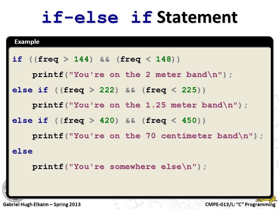 "CMPE-013/L: ""C"" Programming Gabriel Hugh Elkaim – Spring 2013 Example if-else if Statement if ((freq > 144) && (freq 144) && (freq < 148)) printf("