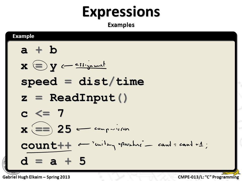 "CMPE-013/L: ""C"" Programming Gabriel Hugh Elkaim – Spring 2013 Example Expressions Examples a + b x = y speed = dist/time z = ReadInput() c <= 7 x == 2"