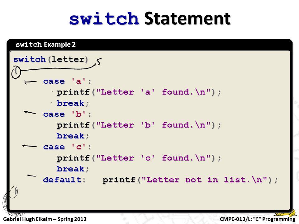"CMPE-013/L: ""C"" Programming Gabriel Hugh Elkaim – Spring 2013 switch Example 2 switch Statement switch(letter) { case 'a': printf("
