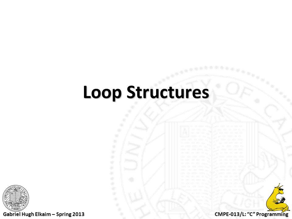 "CMPE-013/L: ""C"" Programming Gabriel Hugh Elkaim – Spring 2013 Loop Structures"